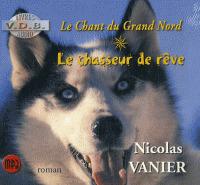 Le chant du Grand Nord(livre audio). 1, Le chasseur de rêve / Nicolas Vanier | Vanier, Nicolas ((1962 ...)). Auteur