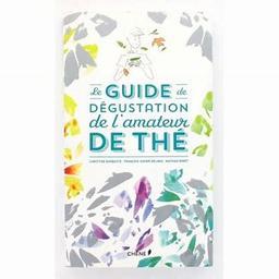 Le guide de dégustation de l'amateur de thé / François-Xavier Delmas, Mathias Minet, Christine Barbaste | Delmas, François-Xavier (1962-....). Auteur