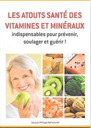Les atouts santé des vitamines et minéraux : Indispensable pour prévenir, soulager et guérir ! / Jacques-Philippe Bartoloméï   Bartolomeï, Jacques-Philippe. Auteur