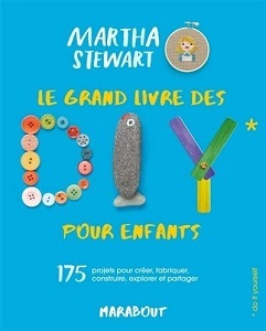Le grand livre des DIY pour enfants : 175 projets pour créer, fabriquer, construire, explorer et partager / Martha Stewart | Stewart, Martha. Auteur